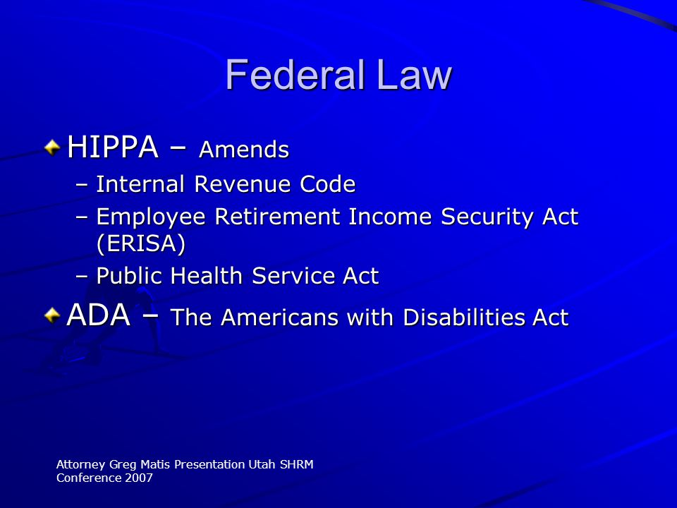 HIPPA – Amends –Internal Revenue Code –Employee Retirement Income Security Act (ERISA) –Public Health Service Act ADA – The Americans with Disabilities Act Attorney Greg Matis Presentation Utah SHRM Conference 2007 Federal Law
