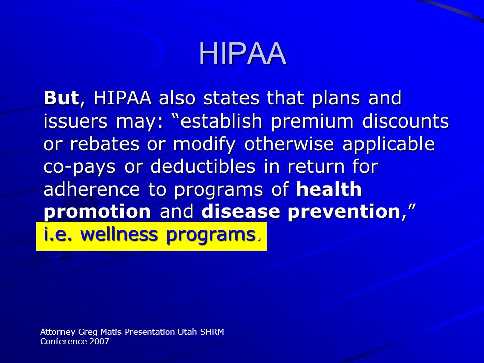 But, HIPAA also states that plans and issuers may: establish premium discounts or rebates or modify otherwise applicable co-pays or deductibles in return for adherence to programs of health promotion and disease prevention, i.e.