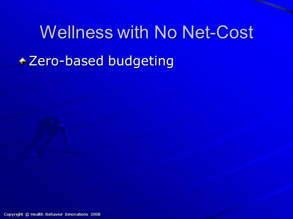 Copyright © Health Behavior Innovations 2008 Wellness with No Net-Cost Zero-based budgeting
