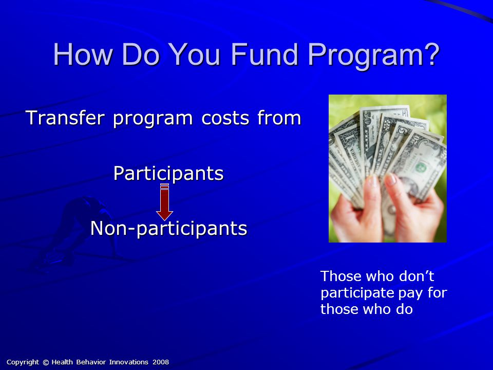Transfer program costs from Participants Non-participants Those who don't participate pay for those who do How Do You Fund Program.