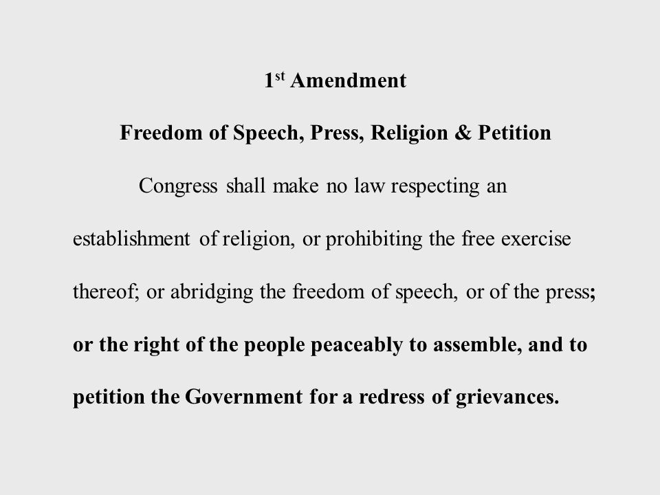 1 st Amendment Freedom of Speech, Press, Religion & Petition Congress shall make no law respecting an establishment of religion, or prohibiting the free exercise thereof; or abridging the freedom of speech, or of the press; or the right of the people peaceably to assemble, and to petition the Government for a redress of grievances.