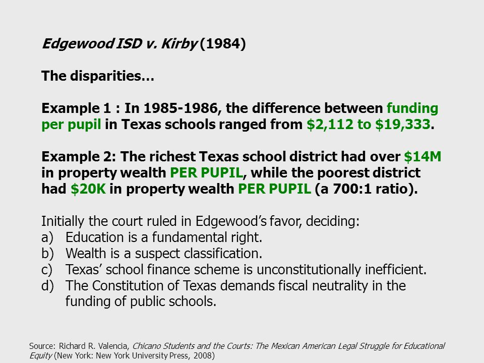 Edgewood ISD v. Kirby (1984) The disparities… Example 1 : In 1985-1986, the difference between funding per pupil in Texas schools ranged from $2,112 t