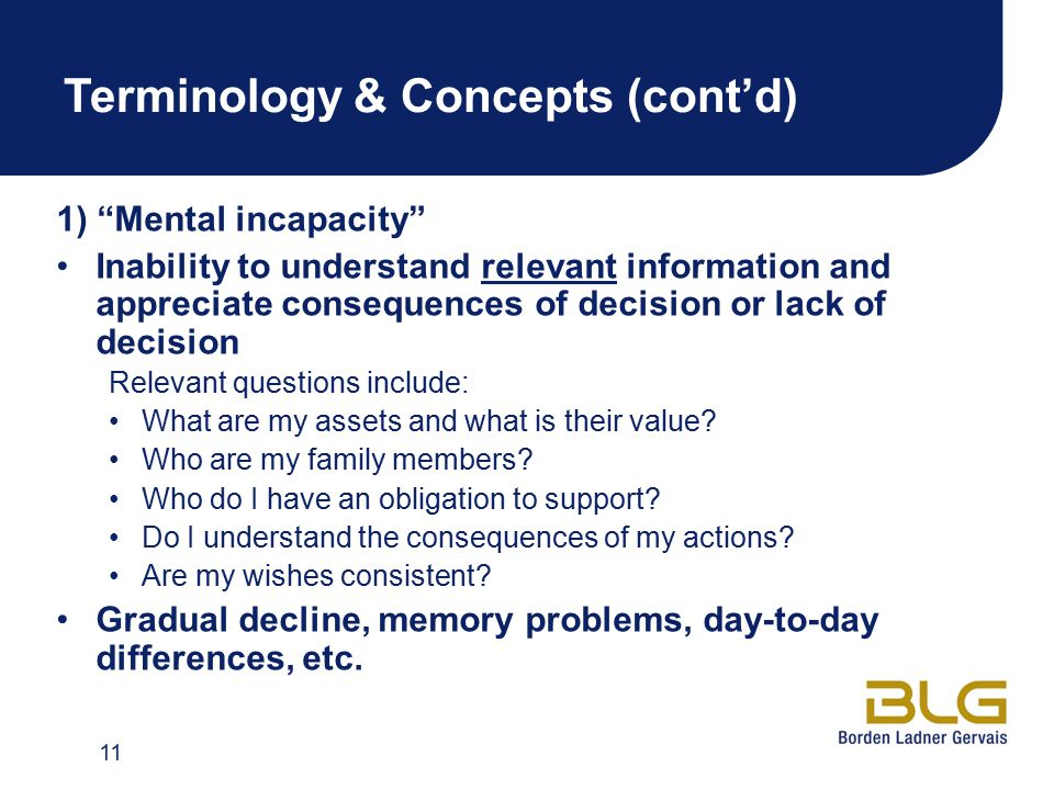 Terminology & Concepts (cont'd) 1) Mental incapacity Inability to understand relevant information and appreciate consequences of decision or lack of decision Relevant questions include: What are my assets and what is their value.