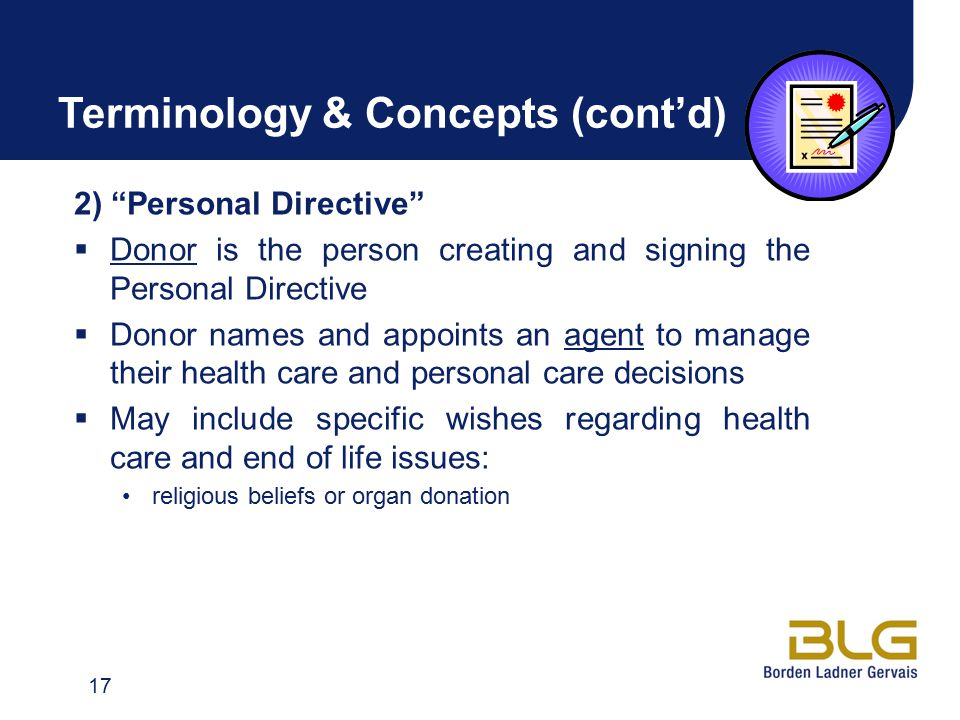 Terminology & Concepts (cont'd) 2) Personal Directive  Donor is the person creating and signing the Personal Directive  Donor names and appoints an agent to manage their health care and personal care decisions  May include specific wishes regarding health care and end of life issues: religious beliefs or organ donation 17