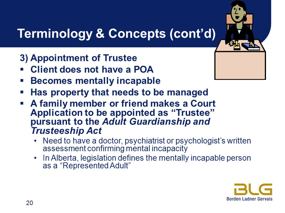 Terminology & Concepts (cont'd) 3) Appointment of Trustee  Client does not have a POA  Becomes mentally incapable  Has property that needs to be managed  A family member or friend makes a Court Application to be appointed as Trustee pursuant to the Adult Guardianship and Trusteeship Act Need to have a doctor, psychiatrist or psychologist's written assessment confirming mental incapacity In Alberta, legislation defines the mentally incapable person as a Represented Adult 20