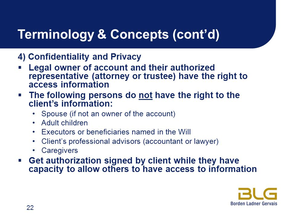 Terminology & Concepts (cont'd) 4) Confidentiality and Privacy  Legal owner of account and their authorized representative (attorney or trustee) have the right to access information  The following persons do not have the right to the client's information: Spouse (if not an owner of the account) Adult children Executors or beneficiaries named in the Will Client's professional advisors (accountant or lawyer) Caregivers  Get authorization signed by client while they have capacity to allow others to have access to information 22