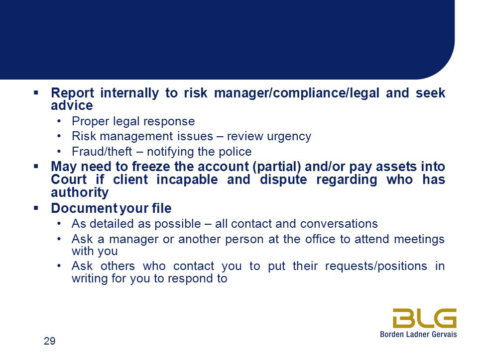  Report internally to risk manager/compliance/legal and seek advice Proper legal response Risk management issues – review urgency Fraud/theft – notifying the police  May need to freeze the account (partial) and/or pay assets into Court if client incapable and dispute regarding who has authority  Document your file As detailed as possible – all contact and conversations Ask a manager or another person at the office to attend meetings with you Ask others who contact you to put their requests/positions in writing for you to respond to 29