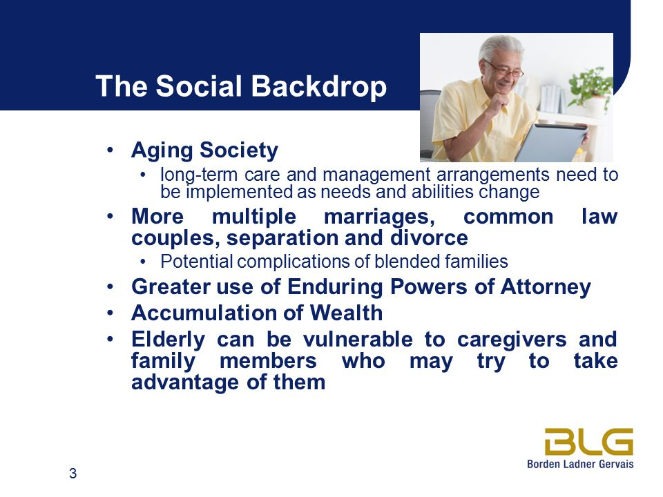 The Social Backdrop Aging Society long-term care and management arrangements need to be implemented as needs and abilities change More multiple marriages, common law couples, separation and divorce Potential complications of blended families Greater use of Enduring Powers of Attorney Accumulation of Wealth Elderly can be vulnerable to caregivers and family members who may try to take advantage of them 3