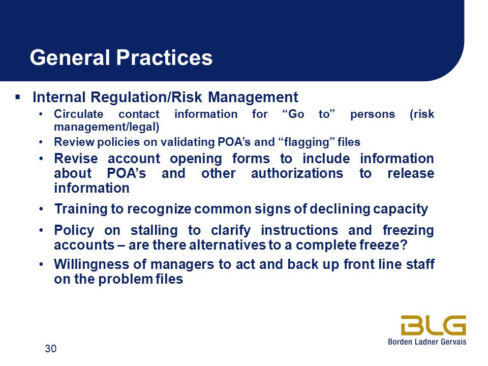 General Practices  Internal Regulation/Risk Management Circulate contact information for Go to persons (risk management/legal) Review policies on validating POA's and flagging files Revise account opening forms to include information about POA's and other authorizations to release information Training to recognize common signs of declining capacity Policy on stalling to clarify instructions and freezing accounts – are there alternatives to a complete freeze.