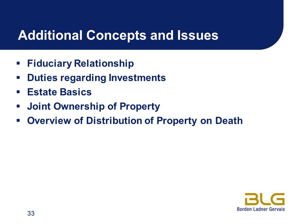 Additional Concepts and Issues  Fiduciary Relationship  Duties regarding Investments  Estate Basics  Joint Ownership of Property  Overview of Distribution of Property on Death 33