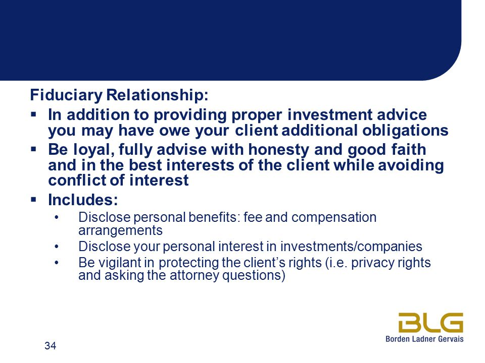 Fiduciary Relationship:  In addition to providing proper investment advice you may have owe your client additional obligations  Be loyal, fully advise with honesty and good faith and in the best interests of the client while avoiding conflict of interest  Includes: Disclose personal benefits: fee and compensation arrangements Disclose your personal interest in investments/companies Be vigilant in protecting the client's rights (i.e.