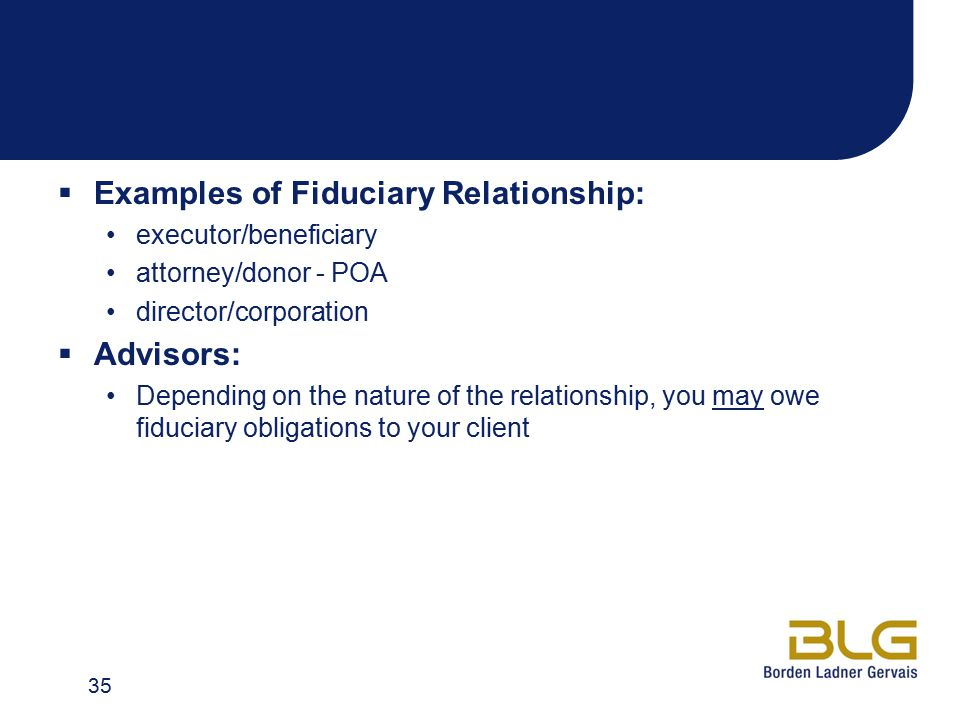  Examples of Fiduciary Relationship: executor/beneficiary attorney/donor - POA director/corporation  Advisors: Depending on the nature of the relati