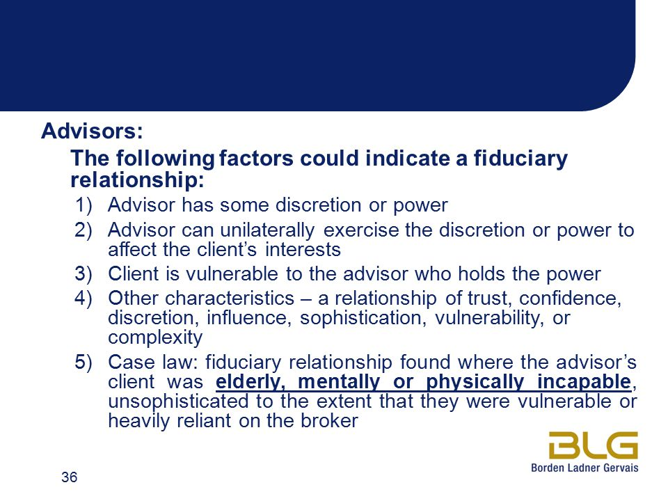 Advisors: The following factors could indicate a fiduciary relationship: 1)Advisor has some discretion or power 2)Advisor can unilaterally exercise the discretion or power to affect the client's interests 3)Client is vulnerable to the advisor who holds the power 4)Other characteristics – a relationship of trust, confidence, discretion, influence, sophistication, vulnerability, or complexity 5)Case law: fiduciary relationship found where the advisor's client was elderly, mentally or physically incapable, unsophisticated to the extent that they were vulnerable or heavily reliant on the broker 36