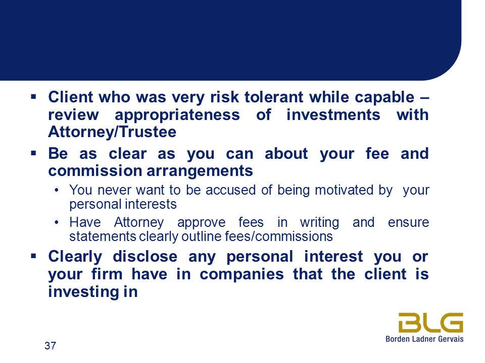  Client who was very risk tolerant while capable – review appropriateness of investments with Attorney/Trustee  Be as clear as you can about your fee and commission arrangements You never want to be accused of being motivated by your personal interests Have Attorney approve fees in writing and ensure statements clearly outline fees/commissions  Clearly disclose any personal interest you or your firm have in companies that the client is investing in 37