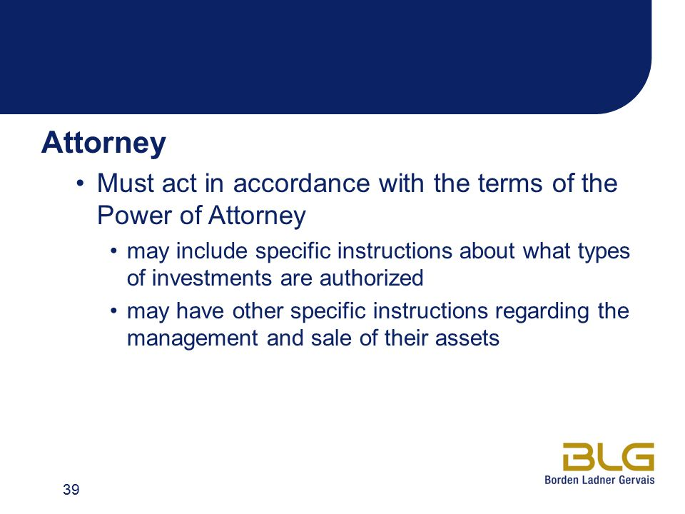 Attorney Must act in accordance with the terms of the Power of Attorney may include specific instructions about what types of investments are authorized may have other specific instructions regarding the management and sale of their assets 39
