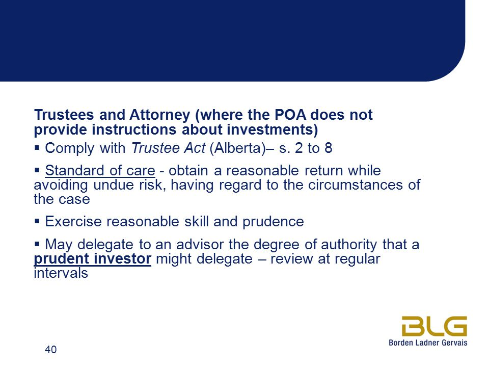 Trustees and Attorney (where the POA does not provide instructions about investments)  Comply with Trustee Act (Alberta)– s. 2 to 8  Standard of car