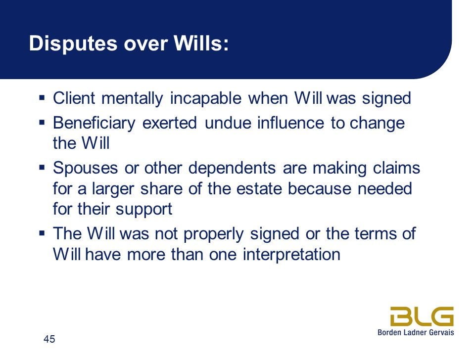 Disputes over Wills:  Client mentally incapable when Will was signed  Beneficiary exerted undue influence to change the Will  Spouses or other depe