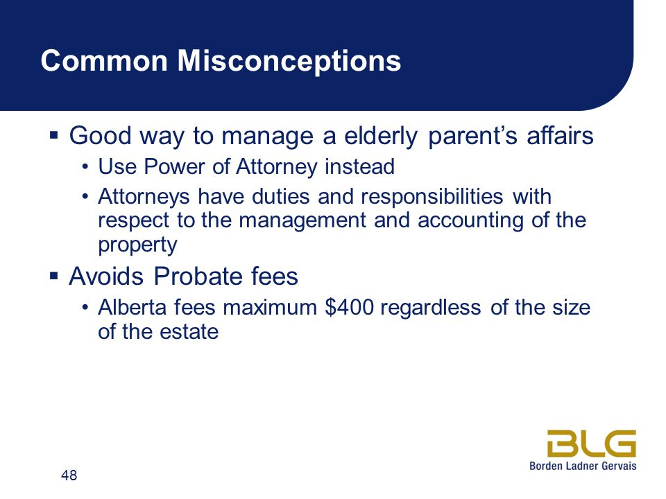 Common Misconceptions  Good way to manage a elderly parent's affairs Use Power of Attorney instead Attorneys have duties and responsibilities with respect to the management and accounting of the property  Avoids Probate fees Alberta fees maximum $400 regardless of the size of the estate 48