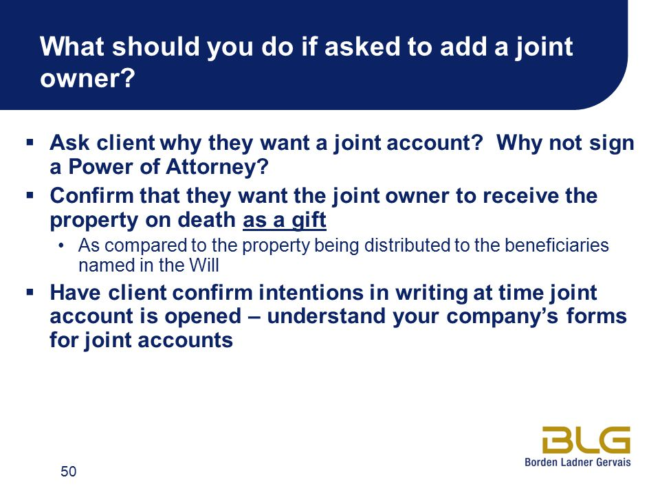 What should you do if asked to add a joint owner. Ask client why they want a joint account.