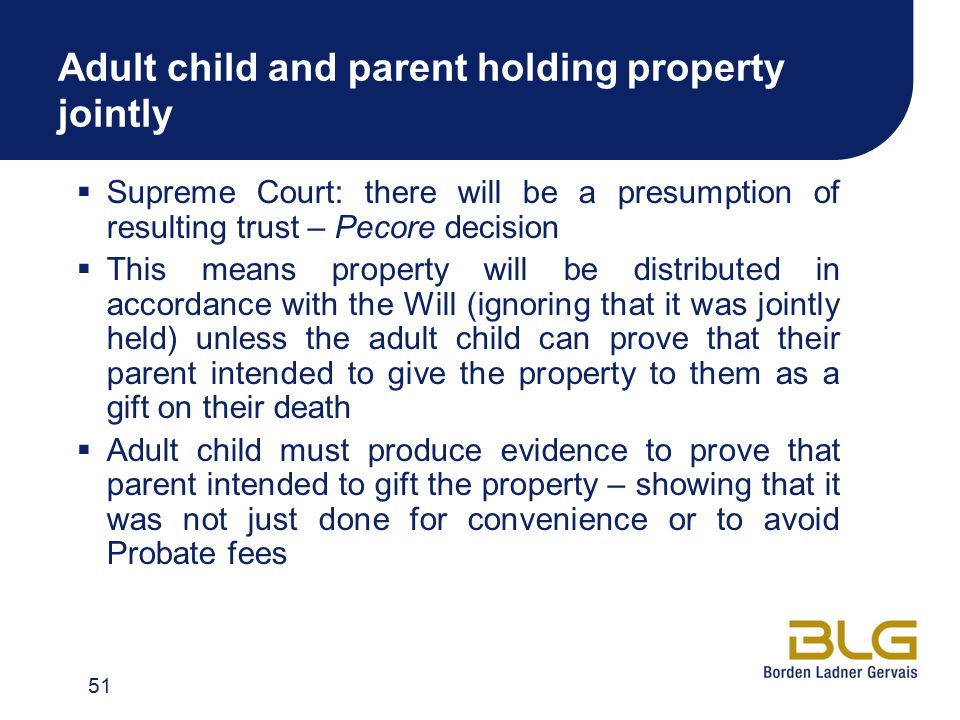Adult child and parent holding property jointly  Supreme Court: there will be a presumption of resulting trust – Pecore decision  This means property will be distributed in accordance with the Will (ignoring that it was jointly held) unless the adult child can prove that their parent intended to give the property to them as a gift on their death  Adult child must produce evidence to prove that parent intended to gift the property – showing that it was not just done for convenience or to avoid Probate fees 51