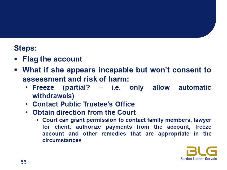 Steps:  Flag the account  What if she appears incapable but won't consent to assessment and risk of harm: Freeze (partial? – i.e. only allow automat