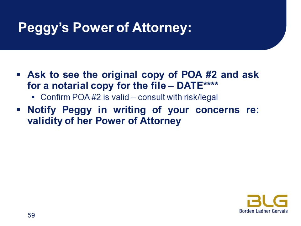 Peggy's Power of Attorney:  Ask to see the original copy of POA #2 and ask for a notarial copy for the file – DATE****  Confirm POA #2 is valid – co
