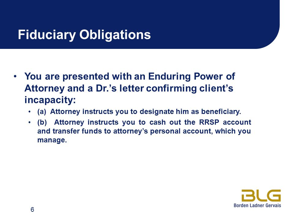 Fiduciary Obligations You are presented with an Enduring Power of Attorney and a Dr.'s letter confirming client's incapacity: (a) Attorney instructs y
