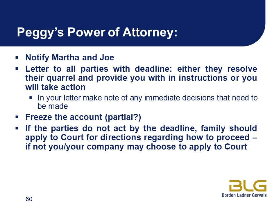 Peggy's Power of Attorney:  Notify Martha and Joe  Letter to all parties with deadline: either they resolve their quarrel and provide you with in instructions or you will take action  In your letter make note of any immediate decisions that need to be made  Freeze the account (partial?)  If the parties do not act by the deadline, family should apply to Court for directions regarding how to proceed – if not you/your company may choose to apply to Court 60