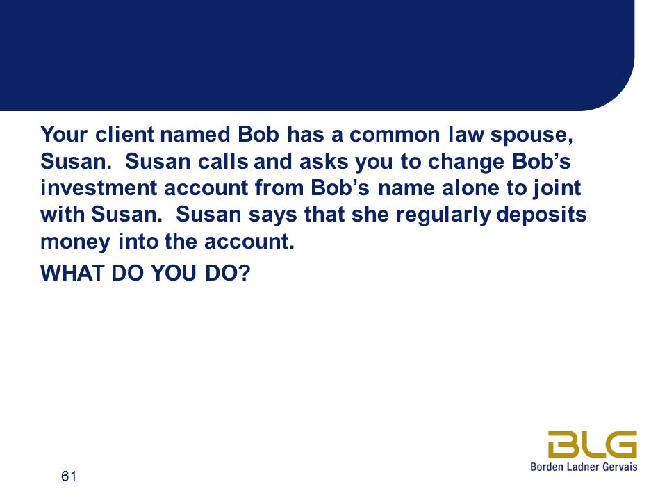 Your client named Bob has a common law spouse, Susan. Susan calls and asks you to change Bob's investment account from Bob's name alone to joint with