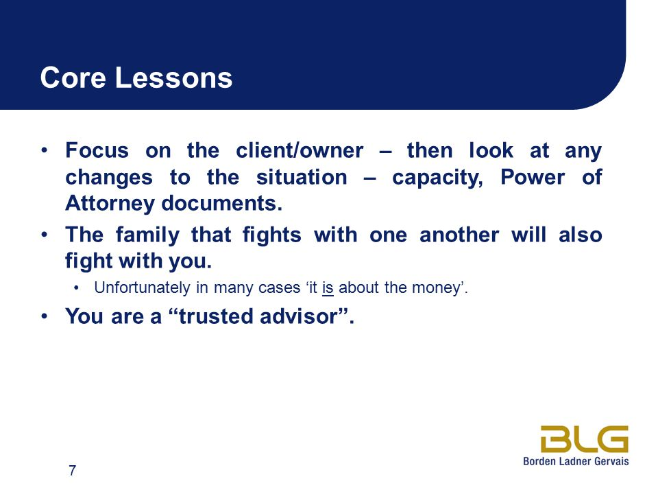Core Lessons Focus on the client/owner – then look at any changes to the situation – capacity, Power of Attorney documents. The family that fights wit