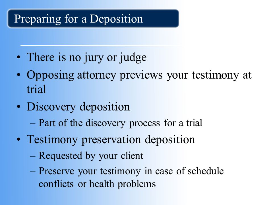 Preparing for a Deposition There is no jury or judge Opposing attorney previews your testimony at trial Discovery deposition –Part of the discovery process for a trial Testimony preservation deposition –Requested by your client –Preserve your testimony in case of schedule conflicts or health problems