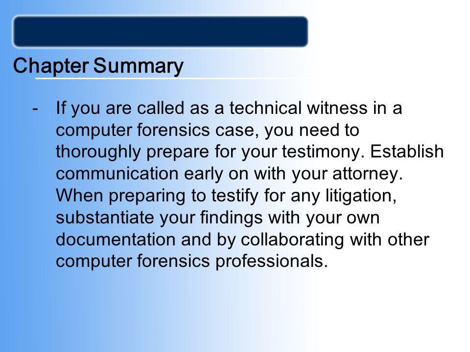Chapter Summary -If you are called as a technical witness in a computer forensics case, you need to thoroughly prepare for your testimony.