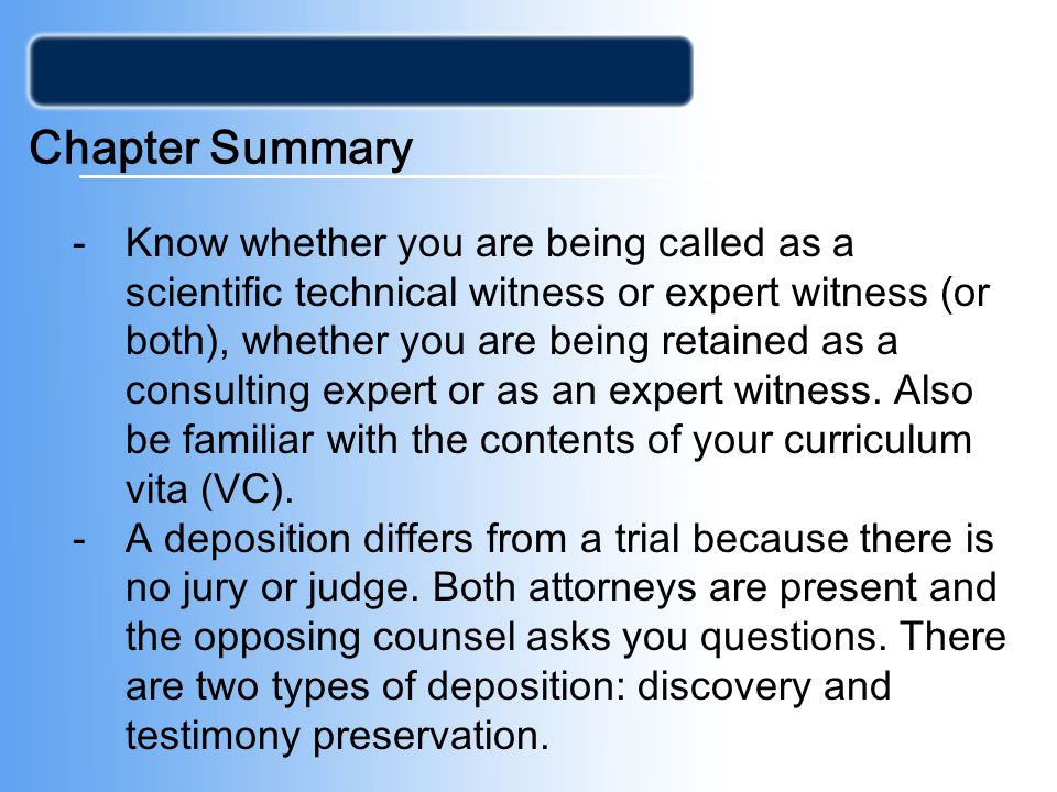Chapter Summary -Know whether you are being called as a scientific technical witness or expert witness (or both), whether you are being retained as a consulting expert or as an expert witness.