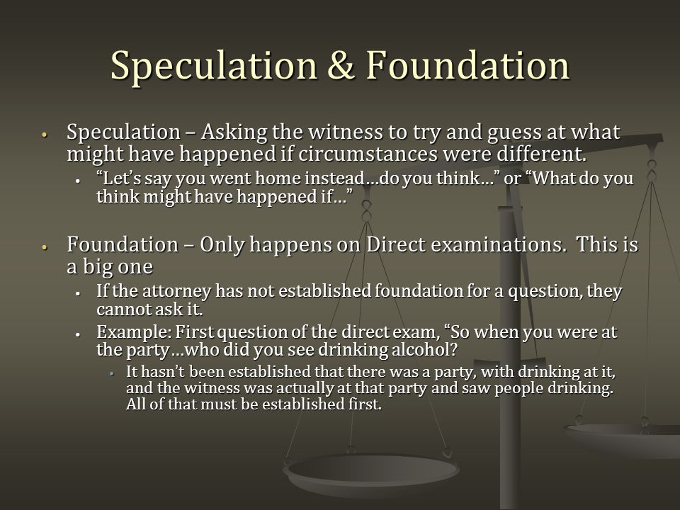 Speculation & Foundation Speculation – Asking the witness to try and guess at what might have happened if circumstances were different.