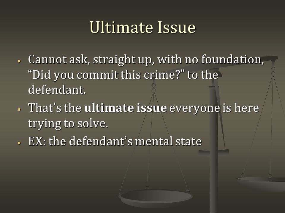 Ultimate Issue Cannot ask, straight up, with no foundation, Did you commit this crime? to the defendant.