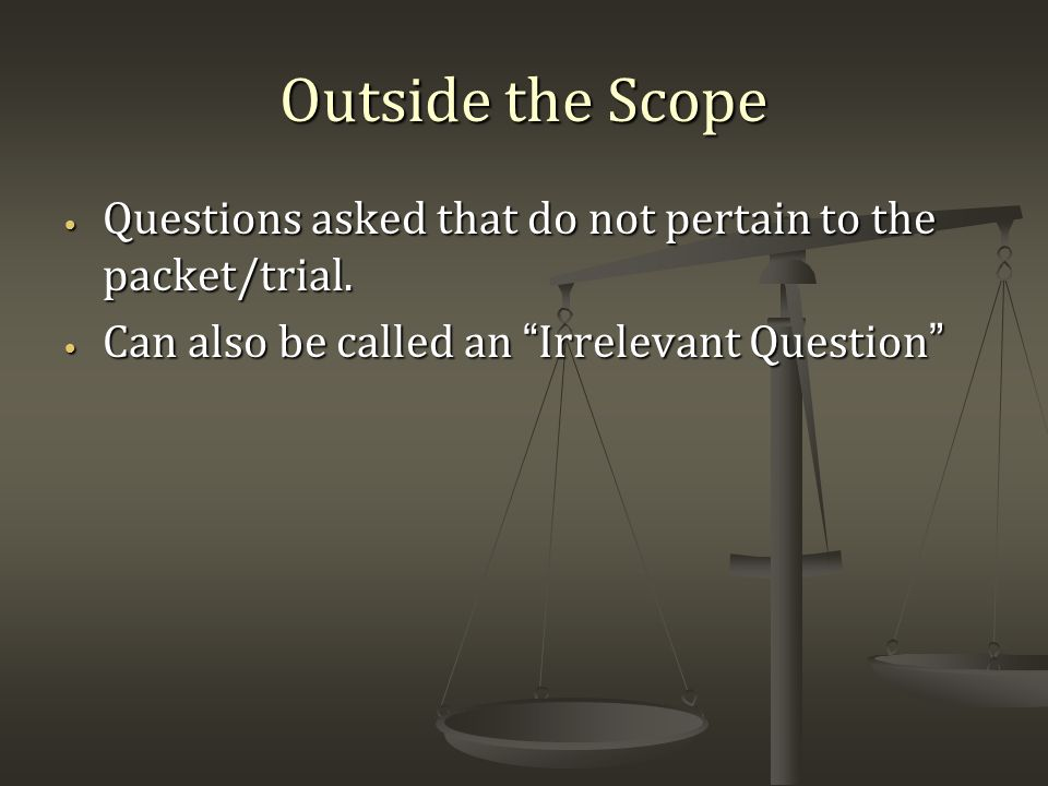 Outside the Scope Questions asked that do not pertain to the packet/trial.