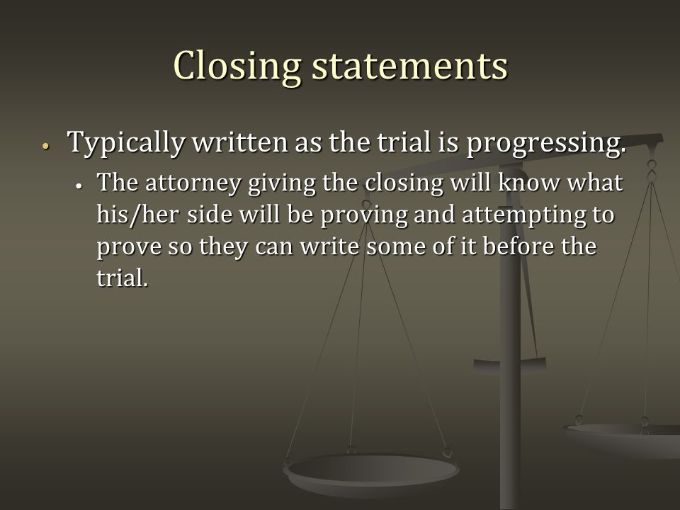 Closing statements Typically written as the trial is progressing.