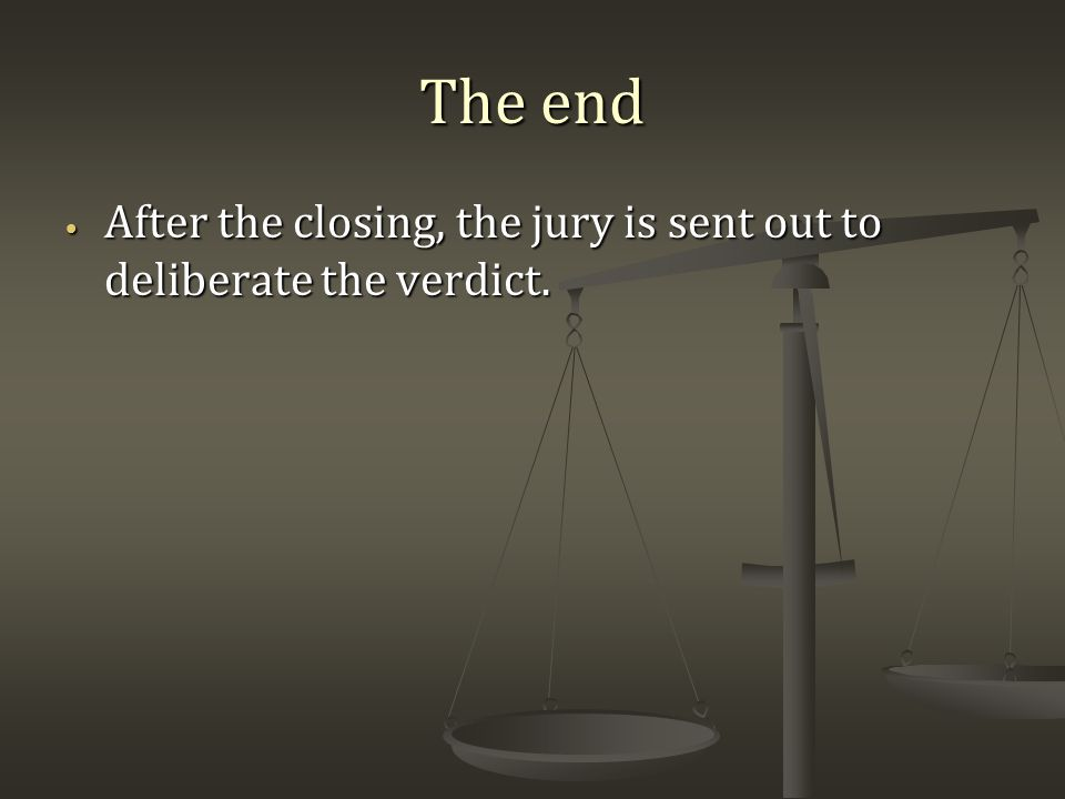 The end After the closing, the jury is sent out to deliberate the verdict.