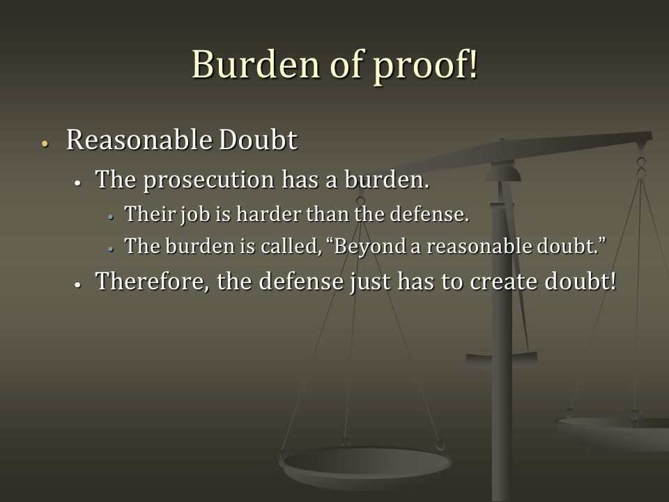 Burden of proof.Reasonable Doubt Reasonable Doubt The prosecution has a burden.