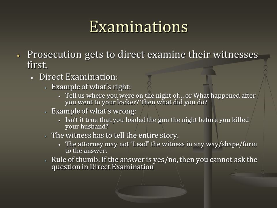 Examinations Prosecution gets to direct examine their witnesses first.
