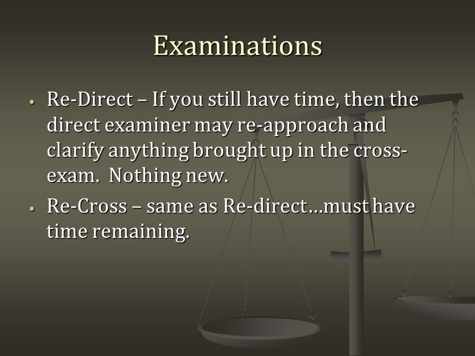 Examinations Re-Direct – If you still have time, then the direct examiner may re-approach and clarify anything brought up in the cross- exam.