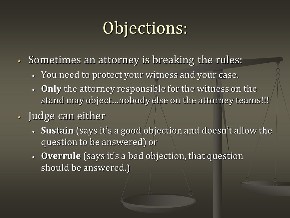 Objections: Sometimes an attorney is breaking the rules: Sometimes an attorney is breaking the rules: You need to protect your witness and your case.