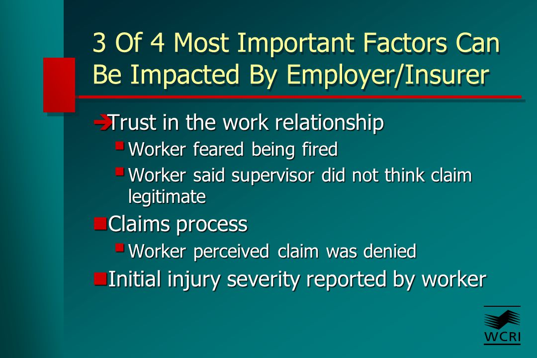 3 Of 4 Most Important Factors Can Be Impacted By Employer/Insurer  Trust in the work relationship  Worker feared being fired  Worker said supervisor did not think claim legitimate Claims process Claims process  Worker perceived claim was denied Initial injury severity reported by worker Initial injury severity reported by worker