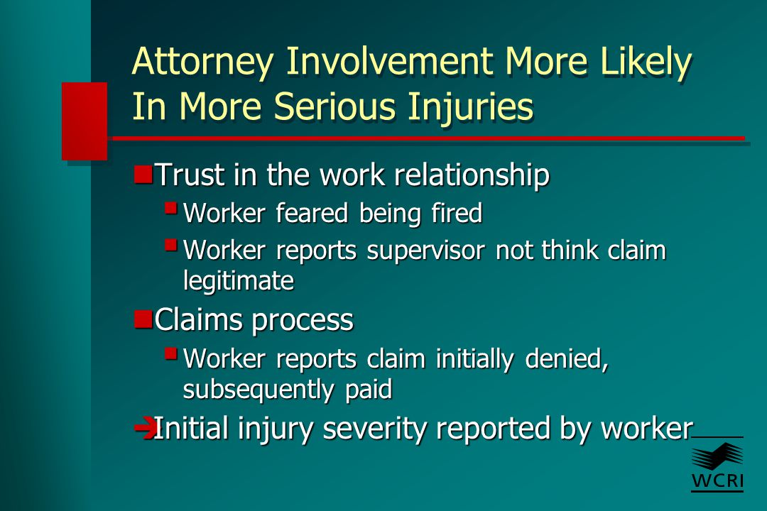 Attorney Involvement More Likely In More Serious Injuries Trust in the work relationship Trust in the work relationship  Worker feared being fired  Worker reports supervisor not think claim legitimate Claims process Claims process  Worker reports claim initially denied, subsequently paid  Initial injury severity reported by worker