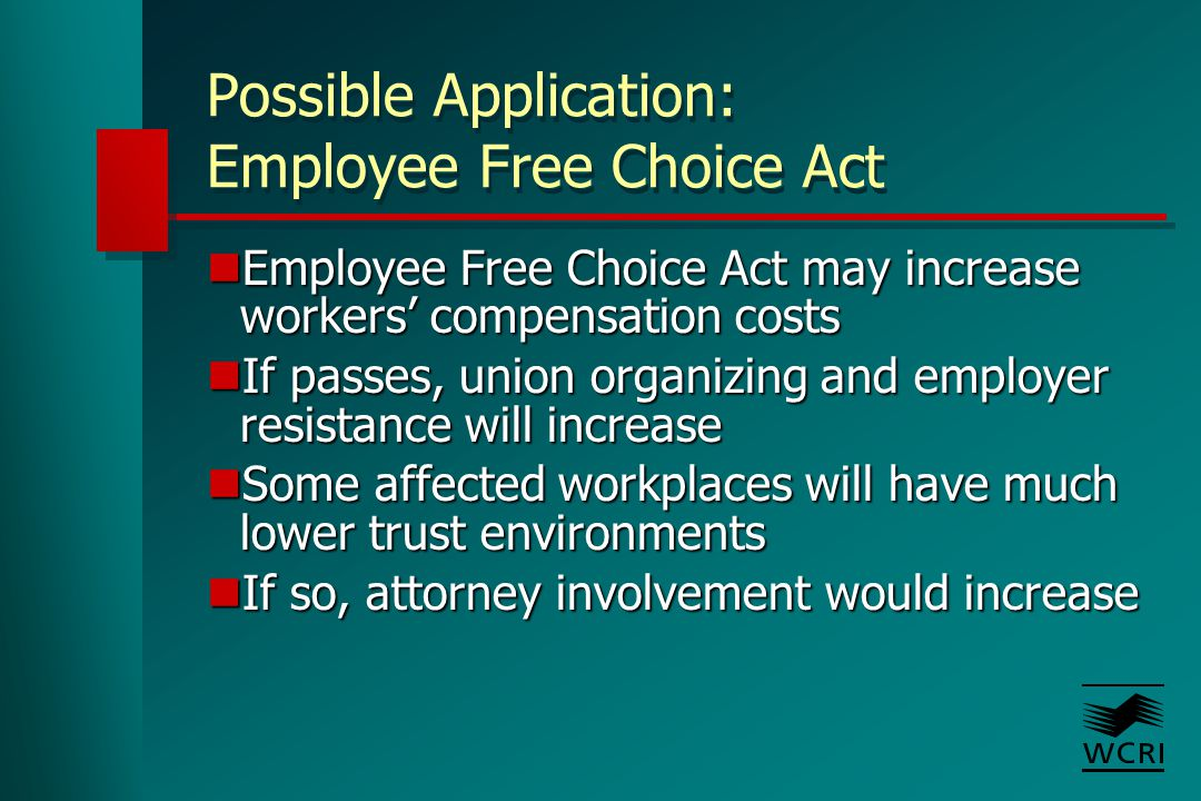 Possible Application: Employee Free Choice Act Employee Free Choice Act may increase workers' compensation costs Employee Free Choice Act may increase workers' compensation costs If passes, union organizing and employer resistance will increase If passes, union organizing and employer resistance will increase Some affected workplaces will have much lower trust environments Some affected workplaces will have much lower trust environments If so, attorney involvement would increase If so, attorney involvement would increase