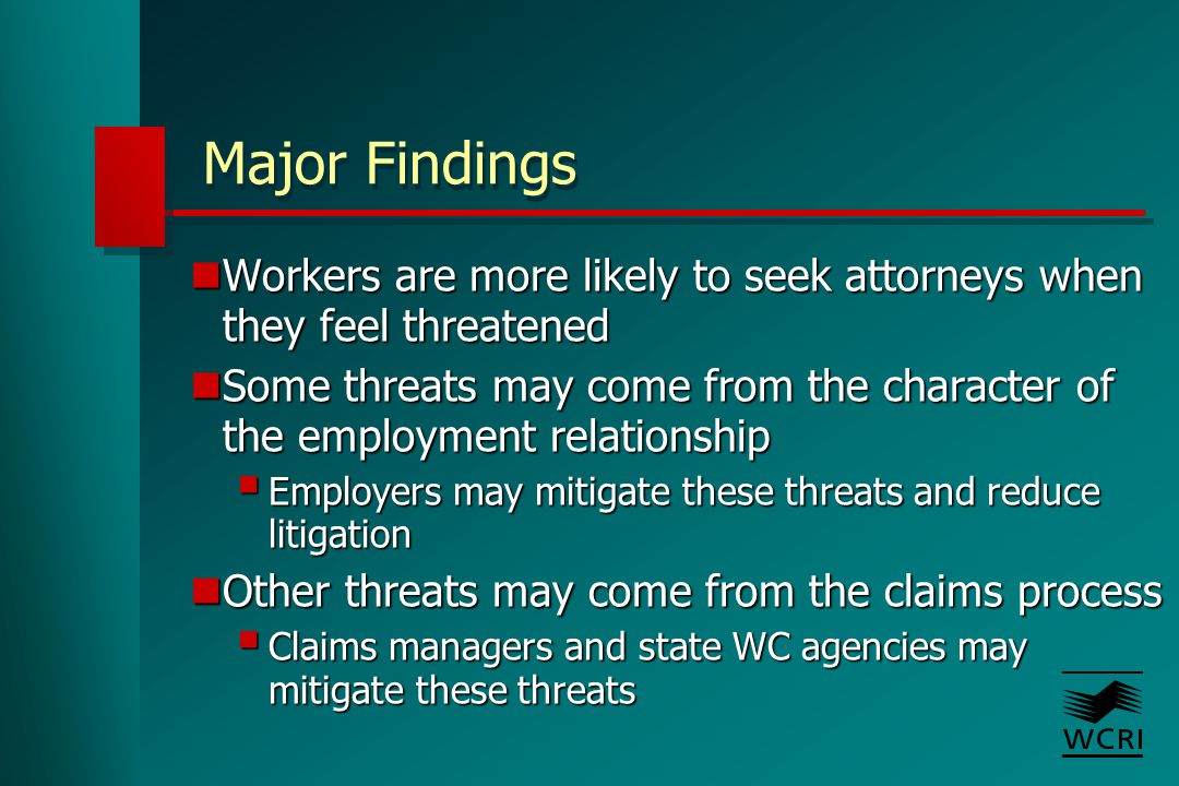 Major Findings Workers are more likely to seek attorneys when they feel threatened Workers are more likely to seek attorneys when they feel threatened Some threats may come from the character of the employment relationship Some threats may come from the character of the employment relationship  Employers may mitigate these threats and reduce litigation Other threats may come from the claims process Other threats may come from the claims process  Claims managers and state WC agencies may mitigate these threats