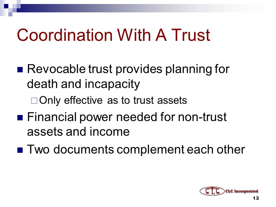13 Coordination With A Trust Revocable trust provides planning for death and incapacity  Only effective as to trust assets Financial power needed for non-trust assets and income Two documents complement each other