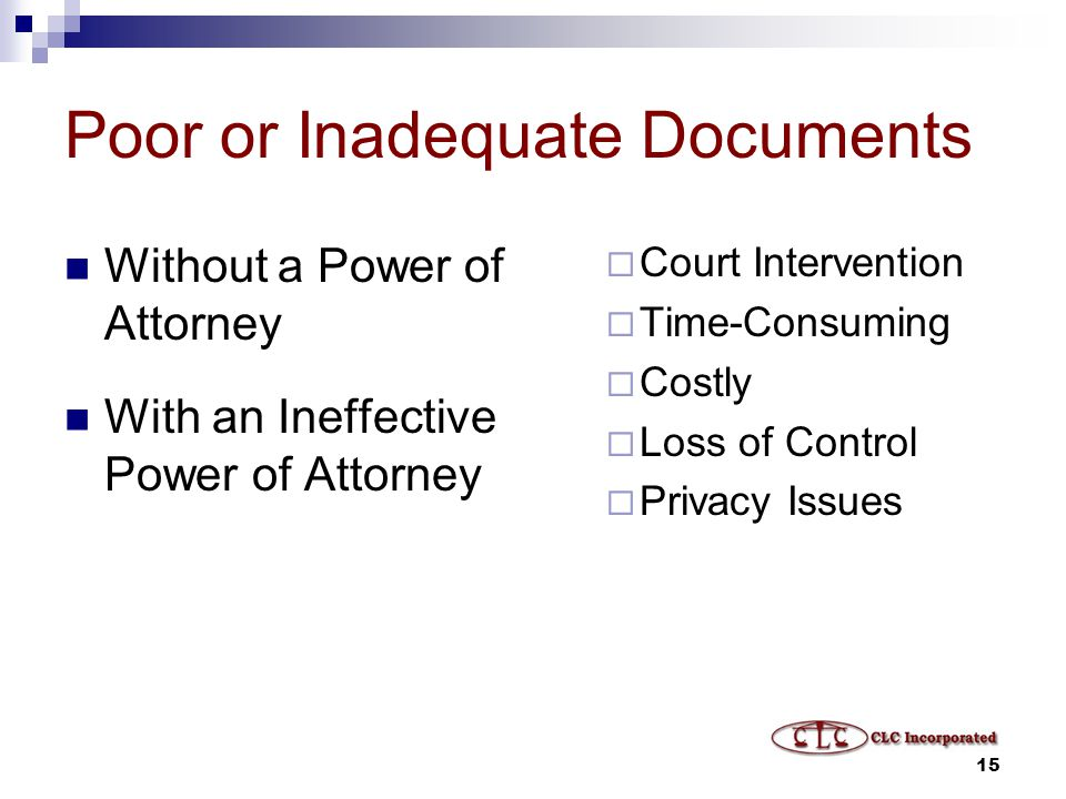 15 Poor or Inadequate Documents Without a Power of Attorney With an Ineffective Power of Attorney  Court Intervention  Time-Consuming  Costly  Loss of Control  Privacy Issues