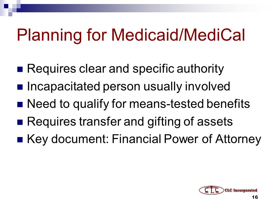 16 Planning for Medicaid/MediCal Requires clear and specific authority Incapacitated person usually involved Need to qualify for means-tested benefits Requires transfer and gifting of assets Key document: Financial Power of Attorney