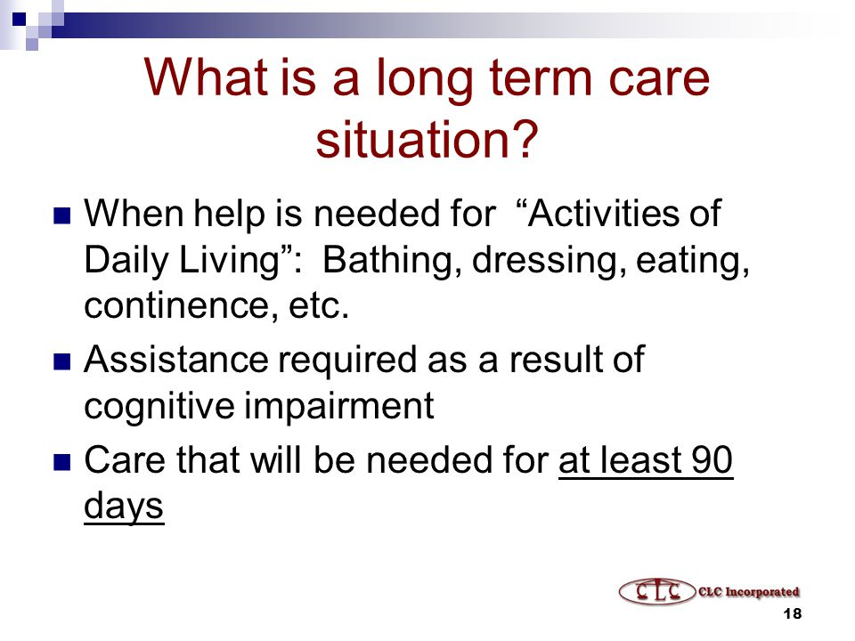 18 What is a long term care situation.